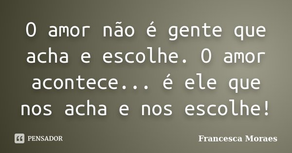 O amor não é gente que acha e escolhe. O amor acontece... é ele que nos acha e nos escolhe!... Frase de Francesca Moraes.