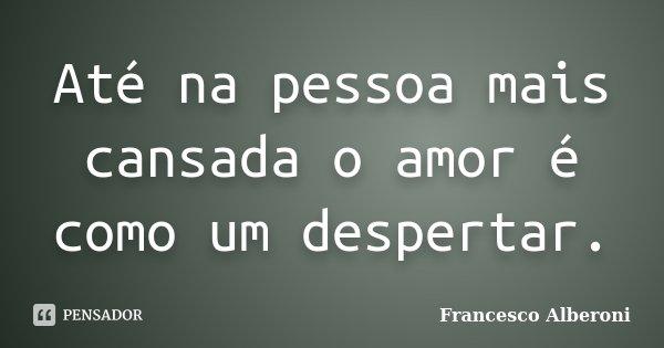 Até na pessoa mais cansada o amor é como um despertar.... Frase de Francesco Alberoni.