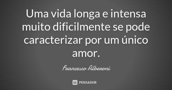 Uma vida longa e intensa muito dificilmente se pode caracterizar por um único amor.... Frase de Francesco Alberoni.