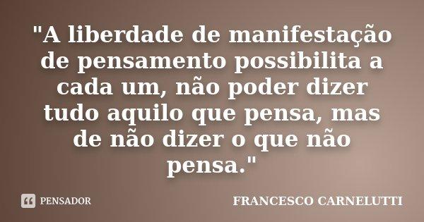 """""""A liberdade de manifestação de pensamento possibilita a cada um, não poder dizer tudo aquilo que pensa, mas de não dizer o que não pensa.""""... Frase de FRANCESCO CARNELUTTI."""