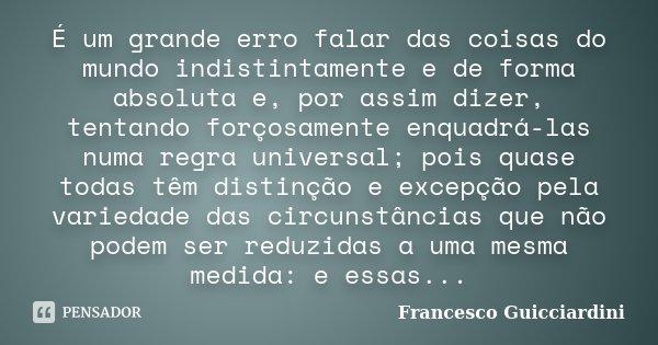 É um grande erro falar das coisas do mundo indistintamente e de forma absoluta e, por assim dizer, tentando forçosamente enquadrá-las numa regra universal; pois... Frase de Francesco Guicciardini.
