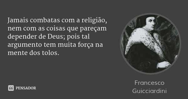 Jamais combatas com a religião, nem com as coisas que pareçam depender de Deus; pois tal argumento tem muita força na mente dos tolos.... Frase de Francesco Guicciardini.