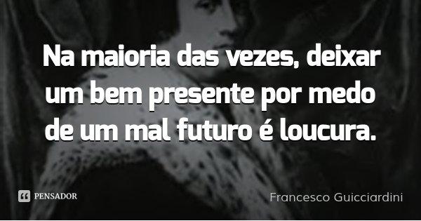 Na maioria das vezes, deixar um bem presente por medo de um mal futuro é loucura.... Frase de Francesco Guicciardini.
