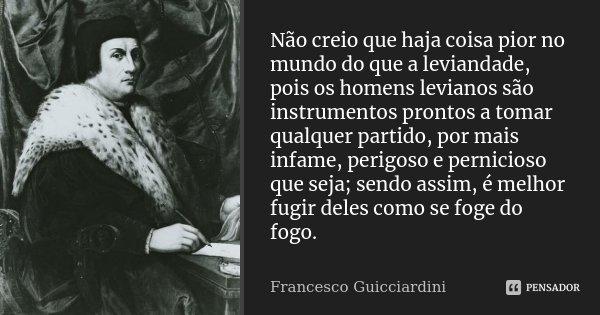 Não creio que haja coisa pior no mundo do que a leviandade, pois os homens levianos são instrumentos prontos a tomar qualquer partido, por mais infame, perigoso... Frase de Francesco Guicciardini.