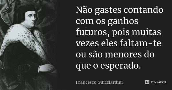 Não gastes contando com os ganhos futuros, pois muitas vezes eles faltam-te ou são menores do que o esperado.... Frase de Francesco Guicciardini.