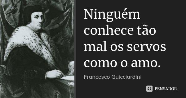 Ninguém conhece tão mal os servos como o amo.... Frase de Francesco Guicciardini.