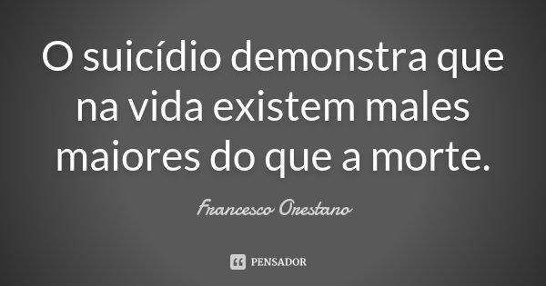 O suicídio demonstra que na vida existem males maiores do que a morte.... Frase de Francesco Orestano.