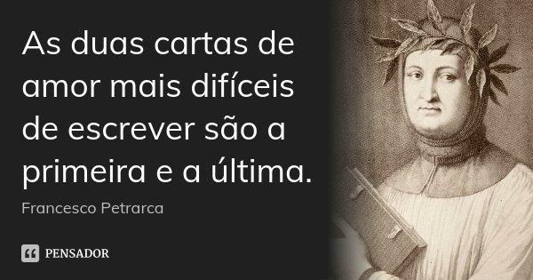 As duas cartas de amor mais difíceis de escrever são a primeira e a última.... Frase de Francesco Petrarca.