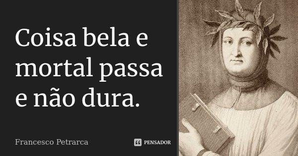 Coisa bela e mortal passa e não dura.... Frase de Francesco Petrarca.