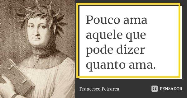 Pouco ama aquele que pode dizer quanto ama.... Frase de Francesco Petrarca.