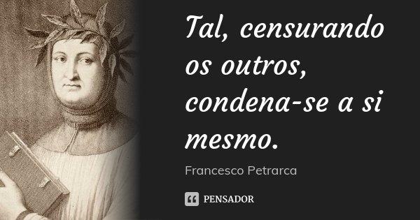 Tal, censurando os outros, condena-se a si mesmo.... Frase de Francesco Petrarca.