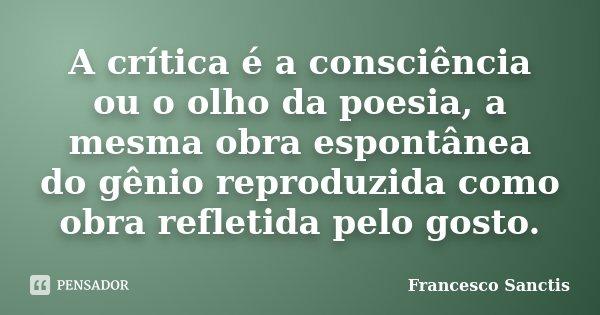 A crítica é a consciência ou o olho da poesia, a mesma obra espontânea do génio reproduzida como obra reflectida pelo gosto.... Frase de Francesco Sanctis.