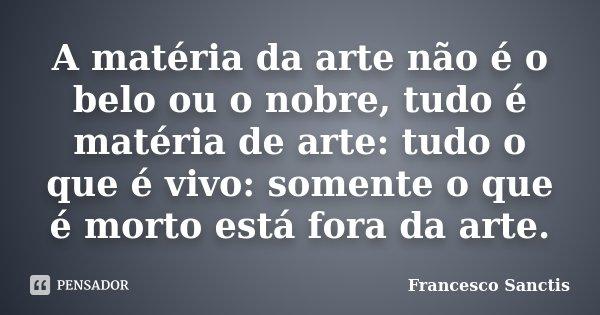 A matéria da arte não é o belo ou o nobre, tudo é matéria de arte: tudo o que é vivo: somente o que é morto está fora da arte.... Frase de Francesco Sanctis.