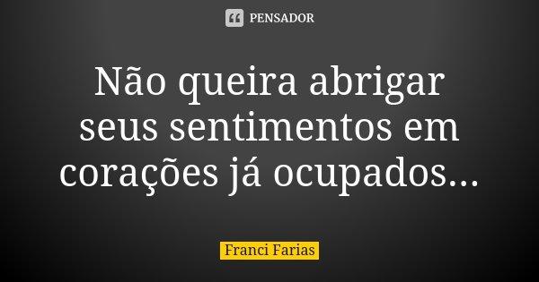 Não queira abrigar seus sentimentos em corações já ocupados...... Frase de Franci Farias.