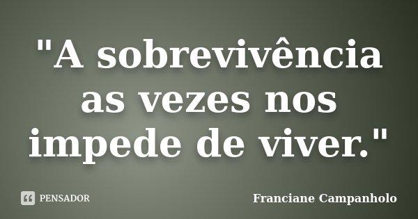 """A sobrevivência as vezes nos impede de viver.""... Frase de Franciane Campanholo."