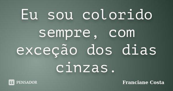 Eu sou colorido sempre, com exceção dos dias cinzas.... Frase de Franciane Costa.