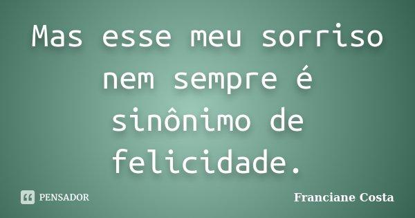 Mas esse meu sorriso nem sempre é sinônimo de felicidade.... Frase de Franciane Costa.
