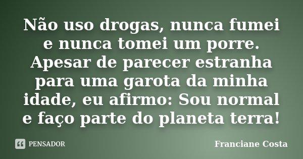 Não uso drogas, nunca fumei e nunca tomei um porre. Apesar de parecer estranha para uma garota da minha idade, eu afirmo: Sou normal e faço parte do planeta ter... Frase de Franciane Costa.