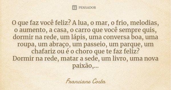 O que faz você feliz? A lua, o mar, o frio, melodias, o aumento, a casa, o carro que você sempre quis, dormir na rede, um lápis, uma conversa boa, uma roupa, um... Frase de Franciane Costa.