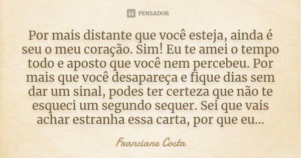 Por mais distante que você esteja, ainda é seu o meu coração. Sim! Eu te amei o tempo todo e aposto que você nem percebeu. Por mais que você desapareça e fique ... Frase de Franciane Costa.