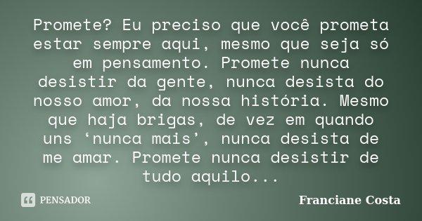 Promete? Eu preciso que você prometa estar sempre aqui, mesmo que seja só em pensamento. Promete nunca desistir da gente, nunca desista do nosso amor, da nossa ... Frase de Franciane Costa.