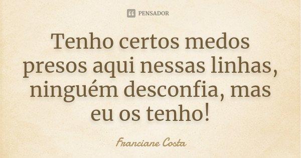 Tenho certos medos presos aqui nessas linhas, ninguém desconfia, mas eu os tenho!... Frase de Franciane Costa.
