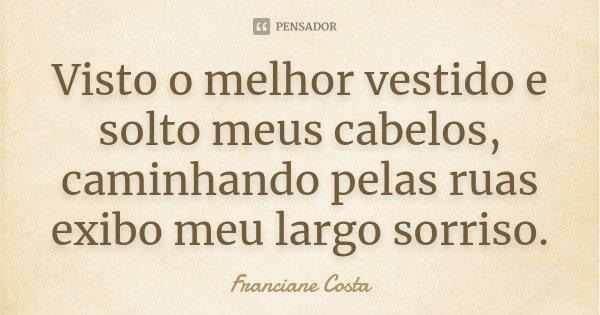 Visto o melhor vestido e solto meus cabelos, caminhando pelas ruas exibo meu largo sorriso.... Frase de Franciane Costa.