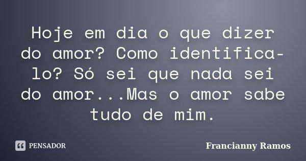 Hoje em dia o que dizer do amor? Como identifica-lo? Só sei que nada sei do amor...Mas o amor sabe tudo de mim.... Frase de Francianny Ramos.
