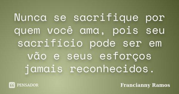 Nunca se sacrifique por quem você ama, pois seu sacrifício pode ser em vão e seus esforços jamais reconhecidos.... Frase de Francianny Ramos.