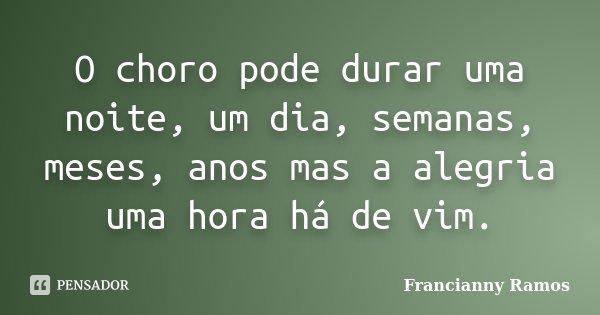 O choro pode durar uma noite, um dia, semanas, meses, anos mas a alegria uma hora há de vim.... Frase de Francianny Ramos.