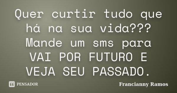 Quer curtir tudo que há na sua vida??? Mande um sms para VAI POR FUTURO E VEJA SEU PASSADO.... Frase de Francianny Ramos.