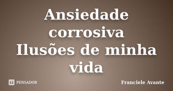 Ansiedade corrosiva Ilusões de minha vida... Frase de Franciele Avante.