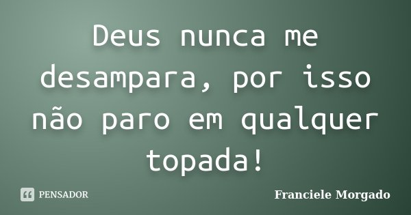 Deus nunca me desampara, por isso não paro em qualquer topada!... Frase de Franciele Morgado.