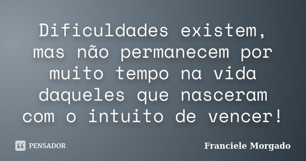 Dificuldades existem, mas não permanecem por muito tempo na vida daqueles que nasceram com o intuito de vencer!... Frase de Franciele Morgado.