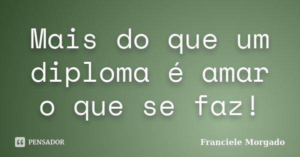 Mais do que um diploma é amar o que se faz!... Frase de Franciele Morgado.
