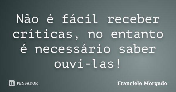 Não é fácil receber críticas, no entanto é necessário saber ouvi-las!... Frase de Franciele Morgado.