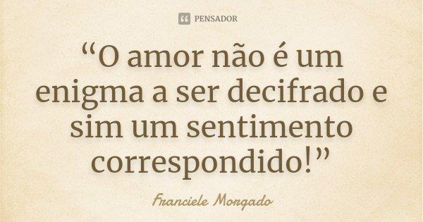"""""""O amor não é um enigma a ser decifrado e sim um sentimento correspondido!""""... Frase de Franciele Morgado."""