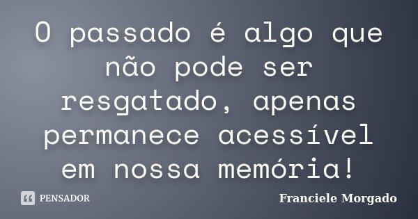 O passado é algo que não pode ser resgatado, apenas permanece acessível em nossa memória!... Frase de Franciele Morgado.