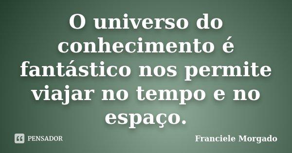 O universo do conhecimento é fantástico nos permite viajar no tempo e no espaço.... Frase de Franciele Morgado.
