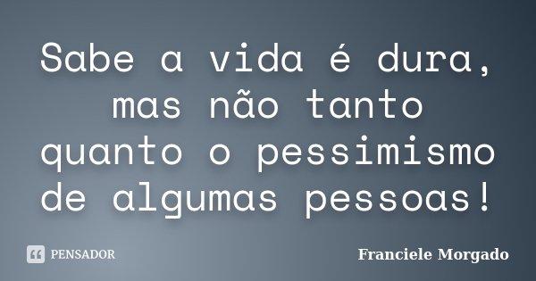 Sabe a vida é dura, mas não tanto quanto o pessimismo de algumas pessoas!... Frase de Franciele Morgado.
