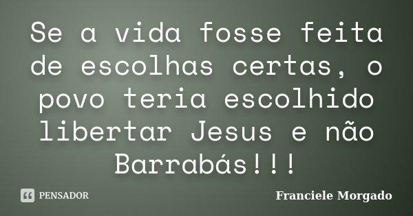 Se a vida fosse feita de escolhas certas, o povo teria escolhido libertar Jesus e não Barrabás!!!... Frase de Franciele Morgado.
