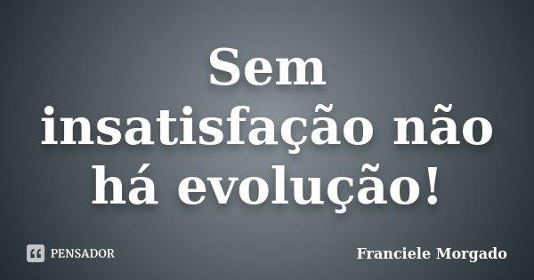 Sem insatisfação não há evolução!... Frase de Franciele Morgado.