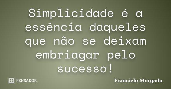 Simplicidade é a essência daqueles que não se deixam embriagar pelo sucesso!... Frase de Franciele Morgado.