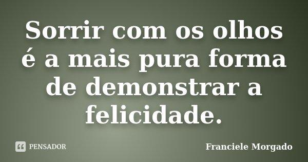 Sorrir com os olhos é a mais pura forma de demonstrar a felicidade.... Frase de Franciele Morgado.