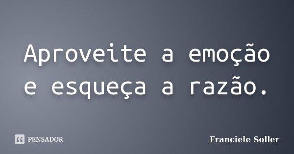 Aproveite a emoção e esqueça a razão.... Frase de Franciele Soller.