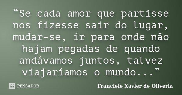 """""""Se cada amor que partisse nos fizesse sair do lugar, mudar-se, ir para onde não hajam pegadas de quando andávamos juntos, talvez viajaríamos o mundo...""""... Frase de Franciele Xavier de Oliveria."""