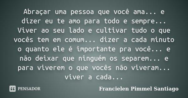 Abraçar uma pessoa que você ama... e dizer eu te amo para todo e sempre... Viver ao seu lado e cultivar tudo o que vocês tem em comum... dizer a cada minuto o q... Frase de Francielen Pimmel Santiago.