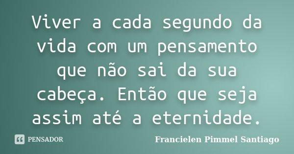 Viver a cada segundo da vida com um pensamento que não sai da sua cabeça. Então que seja assim até a eternidade.... Frase de Francielen Pimmel Santiago.