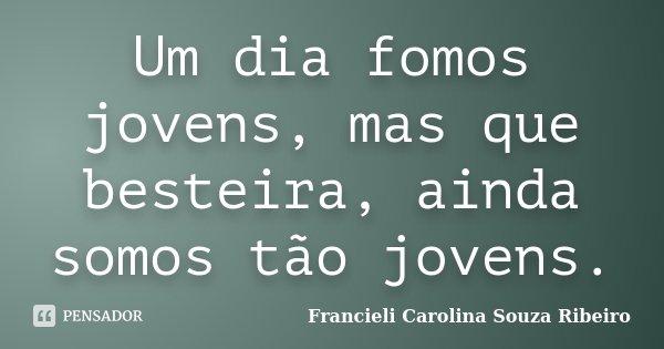 Um dia fomos jovens, mas que besteira, ainda somos tão jovens.... Frase de Francieli Carolina Souza Ribeiro.