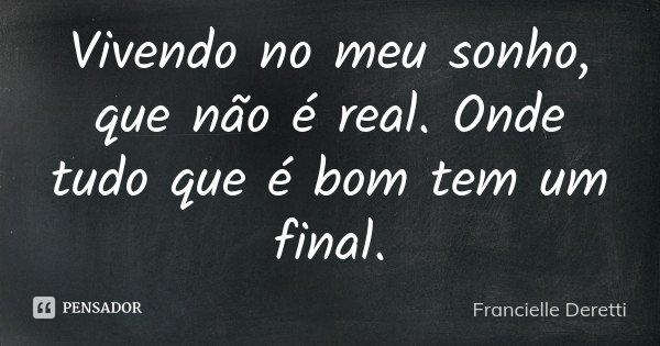 Vivendo no meu sonho, que não é real. Onde tudo que é bom tem um final.... Frase de Francielle Deretti.